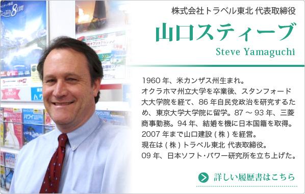 株式会社トラベル東北 代表取締役 山口スティーブ Steve Yamaguchi 1960年、米カンザス州生まれ。オクラホマ州立大学を卒業後、スタンフォード大大学院を経て、86年自民党政治を研究するため、東京大学大学院に留学。87~93年、三菱商事勤務。94年、結婚を機に日本国籍を取得。2007年まで山口建設(株)を経営。現在は(株)トラベル東北 代表取締役。09年、日本ソフト・パワー研究所を立ち上げた。